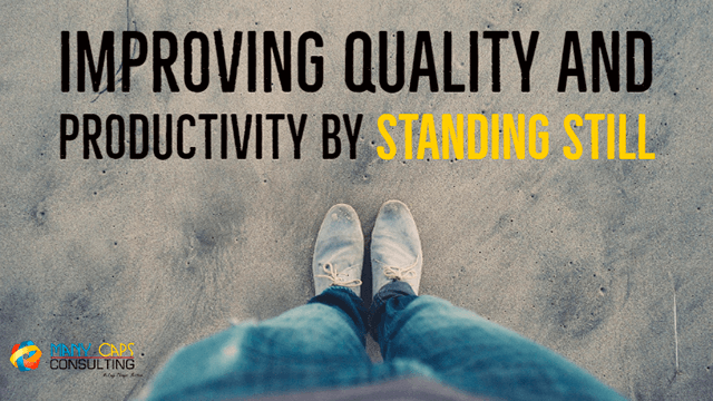 Improving Quality and Productivity by Standing Still