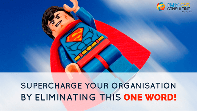 Supercharge Your Organisation by Eliminating This One Word!